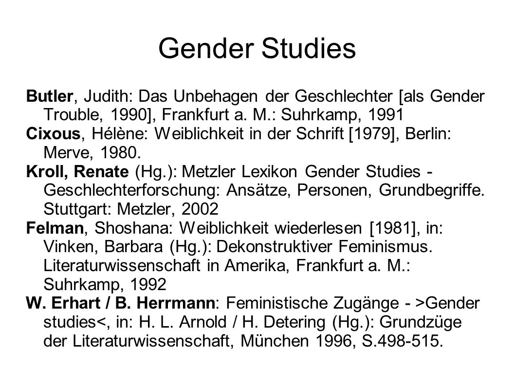 Gender Studies Butler, Judith: Das Unbehagen der Geschlechter [als Gender Trouble, 1990], Frankfurt a. M.: Suhrkamp, 1991.